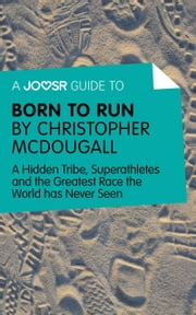 A Joosr Guide to... Born to Run by Christopher McDougall: A Hidden Tribe, Superathletes and the Greatest Race the World has Never Seen ebook by Joosr