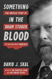 Something in the Blood: The Untold Story of Bram Stoker, the Man Who Wrote Dracula ebook by David J. Skal