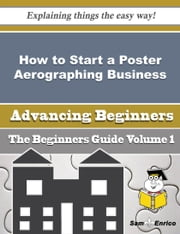 How to Start a Poster Aerographing Business (Beginners Guide) ebook by Shala Vernon,Sam Enrico