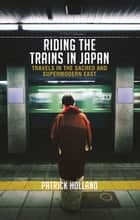 Riding the Trains in Japan ebook by Patrick Holland