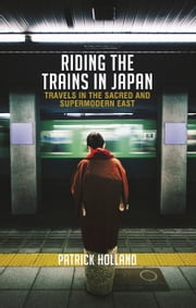 Riding the Trains in Japan - Travels in the Sacred and Supermodern World ebook by Patrick Holland