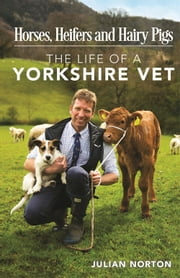 Horses, Heifers and Hairy Pigs - The Life of a Yorkshire Vet ebook by Julian Norton