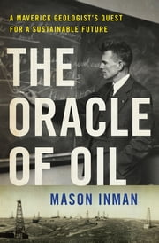 The Oracle of Oil: A Maverick Geologist's Quest for a Sustainable Future ebook by Mason Inman