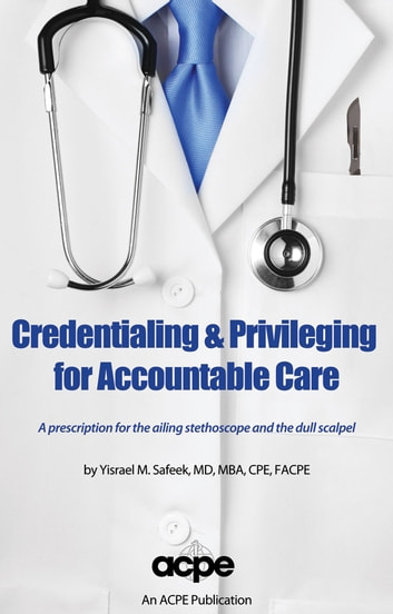 Credentialing & Privileging for Accountable Care: A Prescription for the Ailing Stethoscope & the Dull Scalpel ebook by Yisrael Safeek MD, MBA, CPE, FACPE