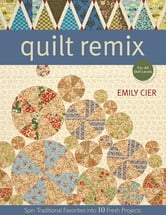 Quilt Remix - Spin Traditional Favorites into 10 Fresh Projects ebook by Emily Cier