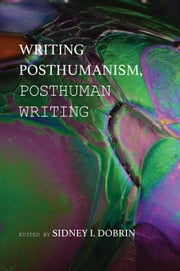 Writing Posthumanism, Posthuman Writing ebook by Dobrin, Sidney I.