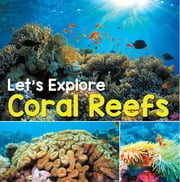 Let's Explore Coral Reefs - Under The Sea for Kids ebook by Baby Professor