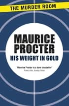 His Weight in Gold ebook by Maurice Procter