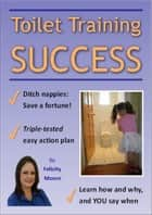 Toilet Training Success! ebook by Felicity Moore