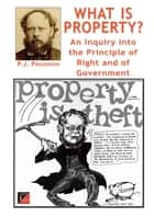 What is Property? - An Inquiry into the Principle of Right and of Government ebook by Pierre-Joseph Proudhon