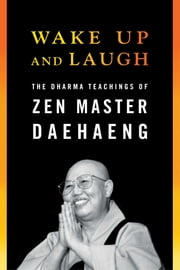 Wake Up and Laugh - The Dharma Teaching of Zen Master Daehaeng ebook by Zen Master Daehaeng,Chong Go Sunim