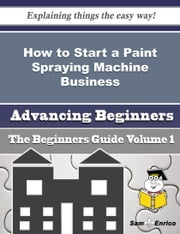 How to Start a Paint Spraying Machine Business (Beginners Guide) ebook by Treena Lancaster,Sam Enrico