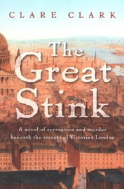 The Great Stink - A Novel of Corruption and Murder Beneath the Streets of Victorian London ebook by Clare Clark