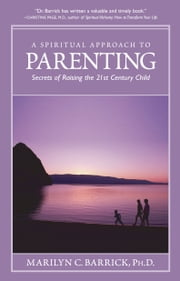 A Spiritual Approach To Parenting - Secrets Of Raising The 21st Century Child ebook by Marilyn C. Barrick Ph. D.
