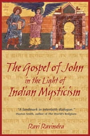 The Gospel of John in the Light of Indian Mysticism ebook by Ravi Ravindra, Ph.D.