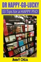 DR Happy-Go-Lucky - 33 Happy Tips for a PhD ebook by Jimmy Chua