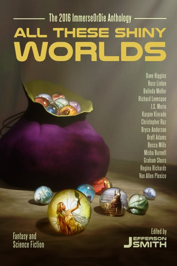 All These Shiny Worlds - The 2016 ImmerseOrDie Anthology ebook by Jefferson Smith,Richard Levesque,Bryce Anderson,Russ Linton,Brett Adams,Christopher Ruz,Dave Higgins,Graham Storrs,J.S. Morin,Van Allen Plexico,Karpov Kinrade,Becca Mills,Belinda Mellor,Regina Richards,Misha Burnett