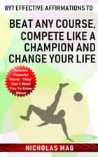897 Effective Affirmations to Beat Any Course, Compete like a Champion and Change Your Life ebook by Nicholas Mag