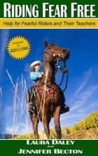 Riding Fear Free - Help for Fearful Riders and Their Teachers ebook by Laura Daley, Jennifer Becton, Jody Lyons