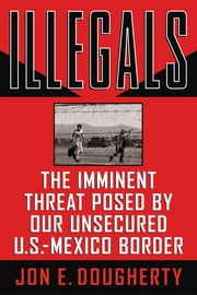 Illegals - The Imminent Threat Posed by Our Unsecured U.S.-Mexico Border ebook by Jon E. Dougherty