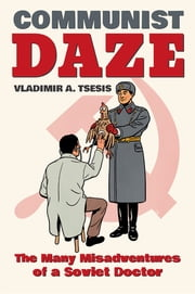 Communist Daze - The Many Misadventures of a Soviet Doctor ebook by Vladimir A. Tsesis