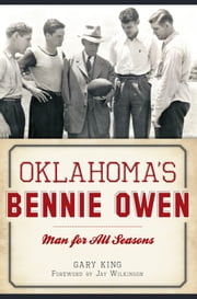 Oklahoma's Bennie Owen - Man for All Seasons ebook by Gary King,Jay Wilkinson