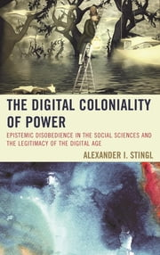 The Digital Coloniality of Power - Epistemic Disobedience in the Social Sciences and the Legitimacy of the Digital Age ebook by Alexander I. Stingl