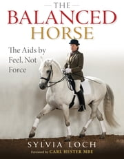 The BALANCED HORSE - THE AIDS BY FEEL, NOT FORCE ebook by SYLVIA LOCH