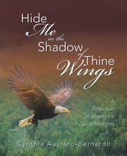 Hide Me in the Shadow of Thine Wings - A collection of poems for God Almighty ebook by Cynthia Austero-Bernardo