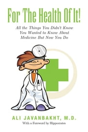 For The Health Of It! - All the Things You Didn't Know You Wanted to Know About ebook by Ali Javanbakht, M.D.