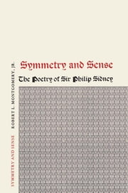 Symmetry and Sense - The Poetry of Sir Philip Sidney ebook by Robert L., Jr. Montgomery