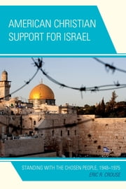 American Christian Support for Israel - Standing with the Chosen People, 1948–1975 ebook by Eric R. Crouse