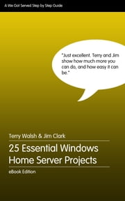 25 Essential Windows Home Server Projects ebook by Terry Walsh,Jim Clark
