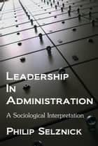 Leadership in Administration: A Sociological Interpretation ebook by Philip Selznick
