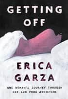 Getting Off - One Woman's Journey Through Sex and Porn Addiction ebook by Erica Garza