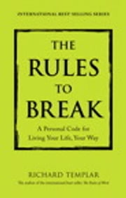 The Rules to Break - A Personal Code for Living Your Life, Your Way ebook by Richard Templar