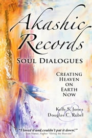 Akashic Records Soul Dialogues - Creating Heaven on Earth Now ebook by Kelly S. Jones,Douglas C. Rubel