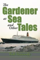 The Gardener at Sea and Other Tales ebook by Bob Battersby