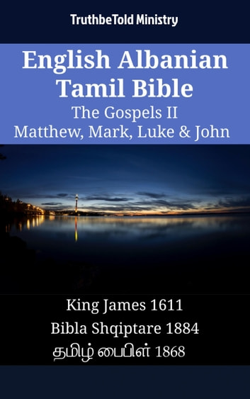 English Albanian Tamil Bible - The Gospels II - Matthew, Mark, Luke & John - King James 1611 - Bibla Shqiptare 1884 - தமிழ் பைபிள் 1868 ebook by TruthBeTold Ministry