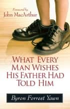 What Every Man Wishes His Father Had Told Him ebook by Byron Forrest Yawn