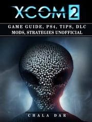 Xcom 2 Game Guide, PS4, Tips, DLC Mods, Strategies Unofficial ebook by Chala Dar