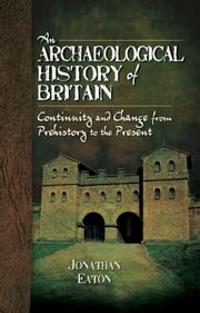 An Archaeological History of Britain - Continuity and Change from Prehistory to the Present ebook by Jonathan Mark Eaton