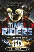 TimeRiders: The Eternal War (Book 4) - The Eternal War (Book 4) ebook by Alex Scarrow