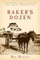 Baker's Dozen - A Farming Family During the Great Depression ebook by Rae Harvie