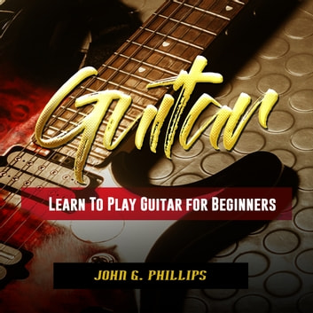 Guitar: Learn To Play Guitar for Beginners audiobook by John G. Phillips