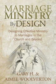 Marriage Ministry By Design - Designing Effective Ministry to Marriages in the Church and Beyond ebook by Gary H. & Aimee Woolverton