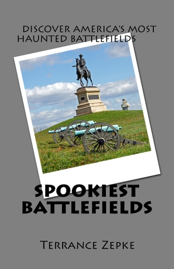 Spookiest Battlefields: Discover America's Most Haunted Battlefields ebook by Terrance Zepke