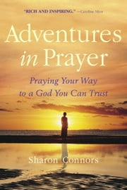 Adventures in Prayer - Praying Your Way to a God You Can Trust ebook by Sharon Connors
