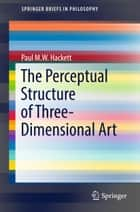 The Perceptual Structure of Three-Dimensional Art ebook by Paul M.W. Hackett