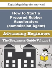 How to Start a Prepared Rubber Accelerators (commission Agent) Business (Beginners Guide) ebook by Trina Guenther,Sam Enrico
